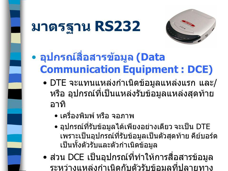 มาตรฐาน RS232 อุปกรณ์สื่อสารข้อมูล (Data Communication Equipment : DCE) DTE จะแทนแหล่งกำเนิดข้อมูลแหล่งแรก และ / หรือ อุปกรณ์ที่เป็นแหล่งรับข้อมูลแหล่