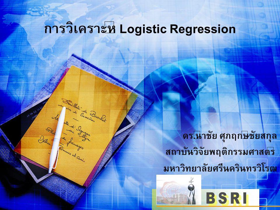 การวิเคราะห์ Logistic Regression ดร.นำชัย ศุภฤกษ์ชัยสกุล สถาบันวิจัยพฤติกรรมศาสตร์ มหาวิทยาลัยศรีนครินทรวิโรฒ