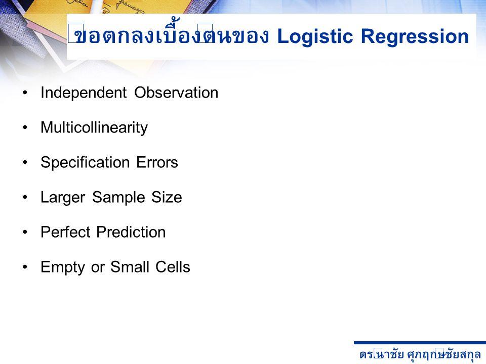 ดร. นำชัย ศุภฤกษ์ชัยสกุล ข้อตกลงเบื้องต้นของ Logistic Regression Independent Observation Multicollinearity Specification Errors Larger Sample Size Per