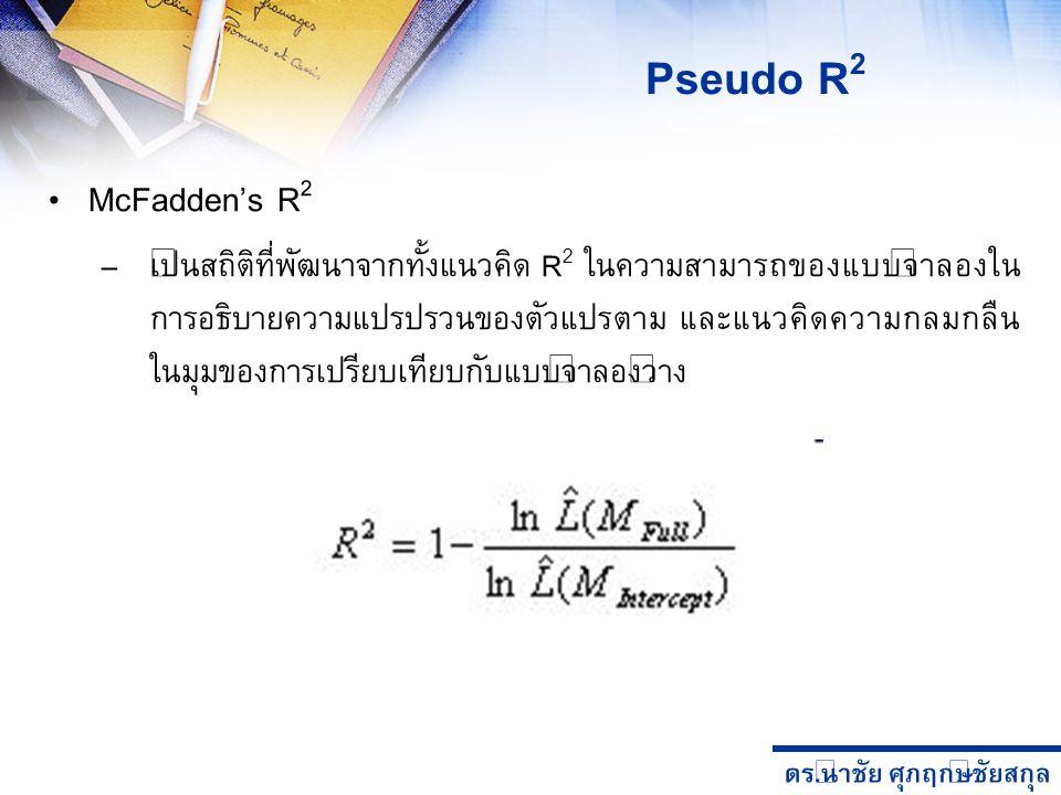 ดร. นำชัย ศุภฤกษ์ชัยสกุล McFadden's R 2 – เป็นสถิติที่พัฒนาจากทั้งแนวคิด R 2 ในความสามารถของแบบจำลองใน การอธิบายความแปรปรวนของตัวแปรตาม และแนวคิดความก