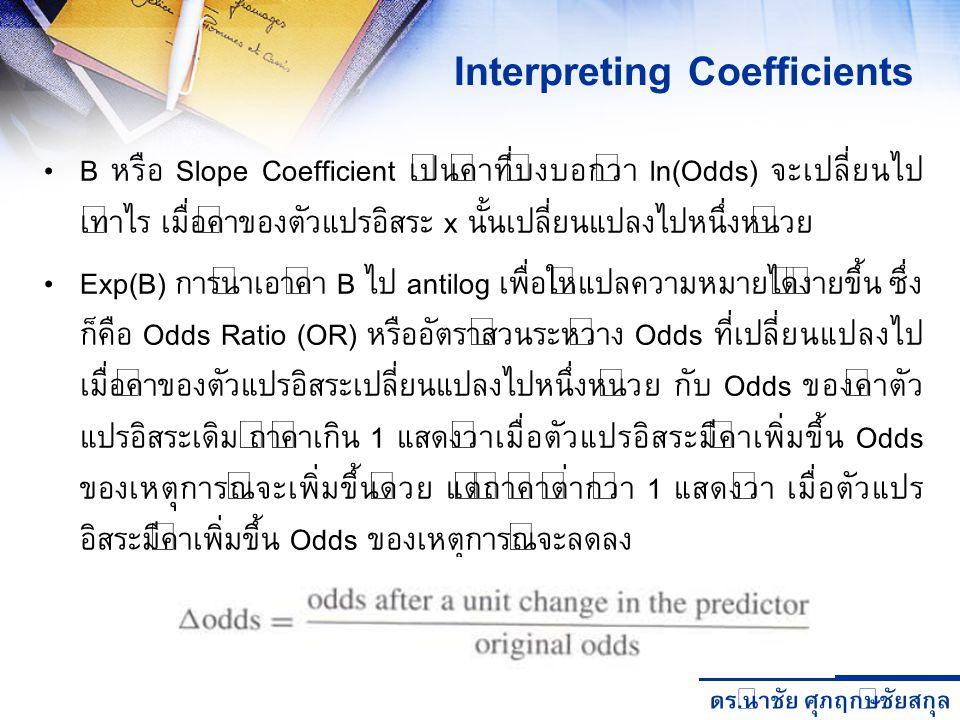 ดร. นำชัย ศุภฤกษ์ชัยสกุล B หรือ Slope Coefficient เป็นค่าที่บ่งบอกว่า ln(Odds) จะเปลี่ยนไป เท่าไร เมื่อค่าของตัวแปรอิสระ x นั้นเปลี่ยนแปลงไปหนึ่งหน่วย