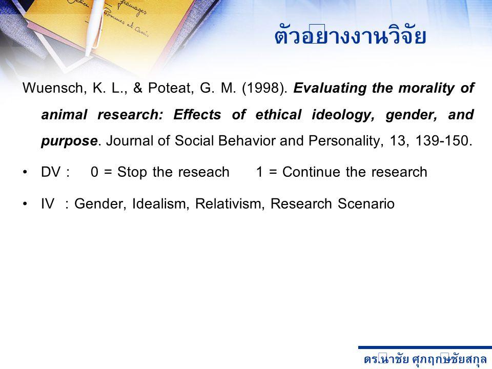 ดร. นำชัย ศุภฤกษ์ชัยสกุล Wuensch, K. L., & Poteat, G. M. (1998). Evaluating the morality of animal research: Effects of ethical ideology, gender, and