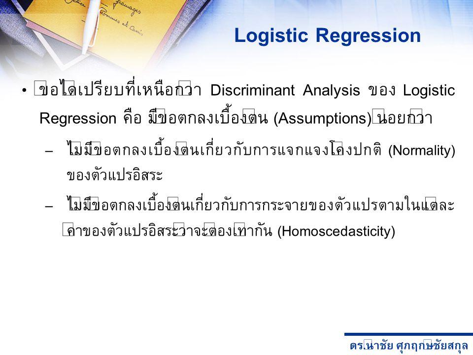 ดร. นำชัย ศุภฤกษ์ชัยสกุล Logistic Regression ข้อได้เปรียบที่เหนือกว่า Discriminant Analysis ของ Logistic Regression คือ มีข้อตกลงเบื้องต้น (Assumption