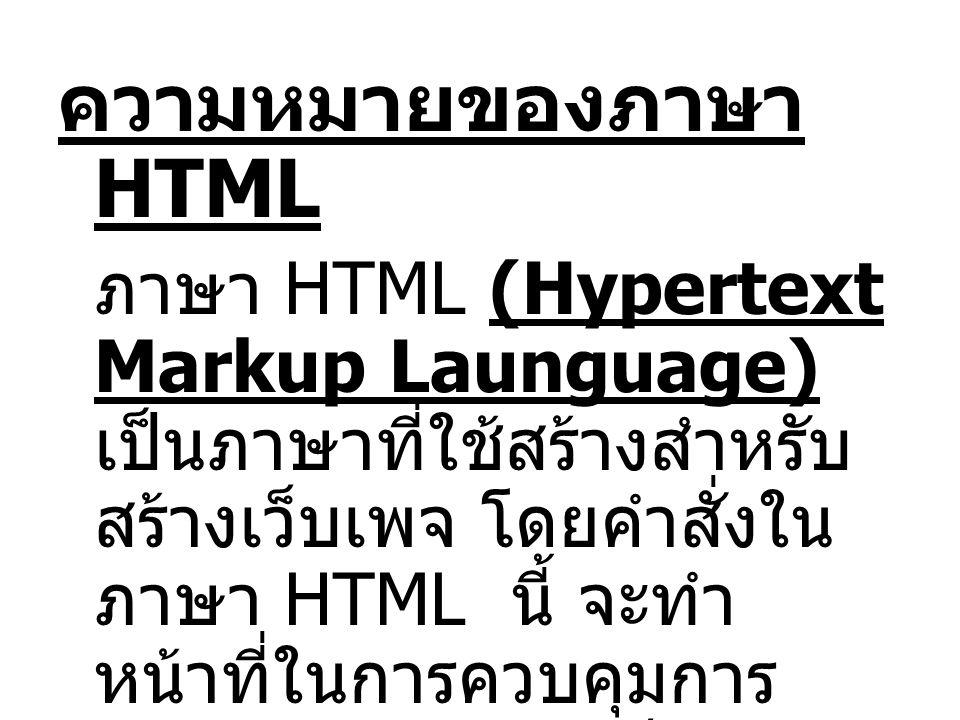 ความหมายของภาษา HTML ภาษา HTML (Hypertext Markup Launguage) เป็นภาษาที่ใช้สร้างสำหรับ สร้างเว็บเพจ โดยคำสั่งใน ภาษา HTML นี้ จะทำ หน้าที่ในการควบคุมการ แสดงผลข้อมูลในเว็บเพจ โดยคำสั่งที่ใช้ในการ แสดงผลนั้นเรียกว่า Tag