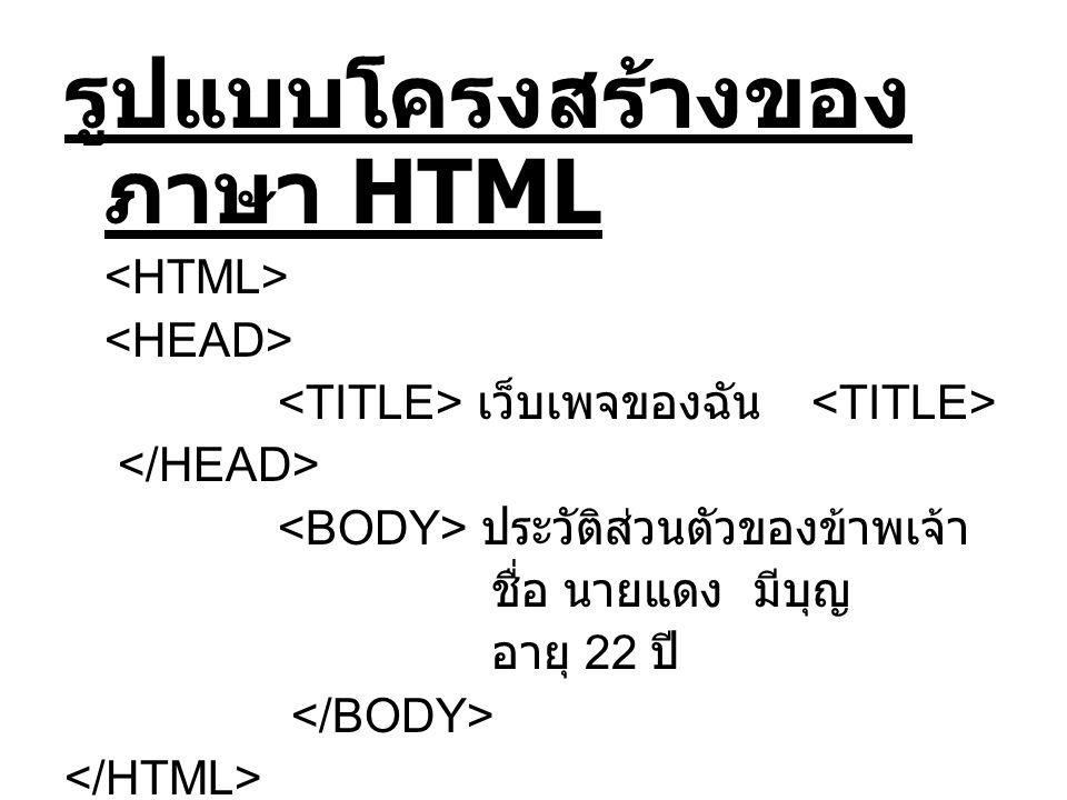 รูปแบบโครงสร้างของ ภาษา HTML เว็บเพจของฉัน ประวัติส่วนตัวของข้าพเจ้า ชื่อ นายแดง มีบุญ อายุ 22 ปี
