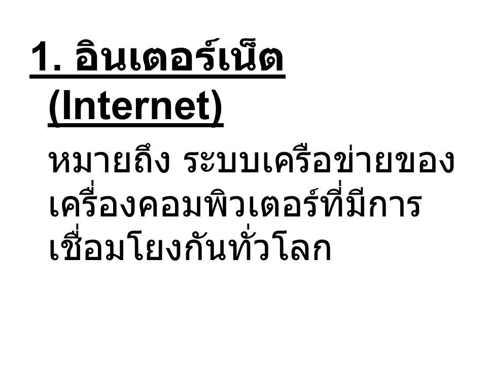 1. อินเตอร์เน็ต (Internet) หมายถึง ระบบเครือข่ายของ เครื่องคอมพิวเตอร์ที่มีการ เชื่อมโยงกันทั่วโลก
