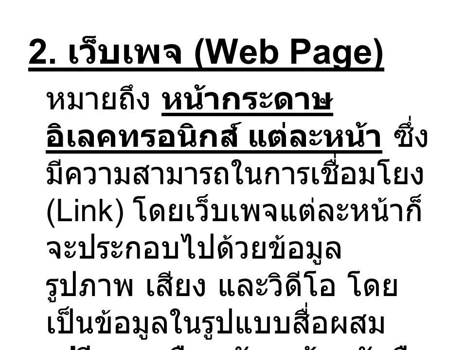 2. เว็บเพจ (Web Page) หมายถึง หน้ากระดาษ อิเลคทรอนิกส์ แต่ละหน้า ซึ่ง มีความสามารถในการเชื่อมโยง (Link) โดยเว็บเพจแต่ละหน้าก็ จะประกอบไปด้วยข้อมูล รูป