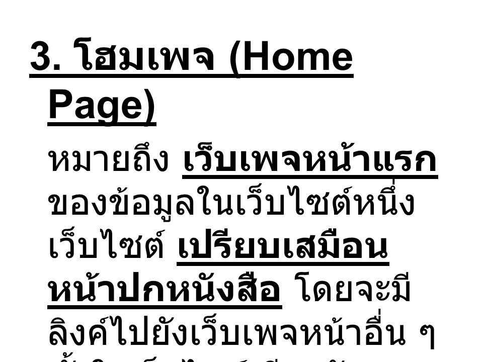 3. โฮมเพจ (Home Page) หมายถึง เว็บเพจหน้าแรก ของข้อมูลในเว็บไซต์หนึ่ง เว็บไซต์ เปรียบเสมือน หน้าปกหนังสือ โดยจะมี ลิงค์ไปยังเว็บเพจหน้าอื่น ๆ ทั้งในเว