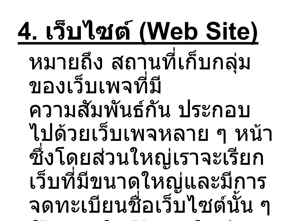 4. เว็บไซต์ (Web Site) หมายถึง สถานที่เก็บกลุ่ม ของเว็บเพจที่มี ความสัมพันธ์กัน ประกอบ ไปด้วยเว็บเพจหลาย ๆ หน้า ซึ่งโดยส่วนใหญ่เราจะเรียก เว็บที่มีขนา