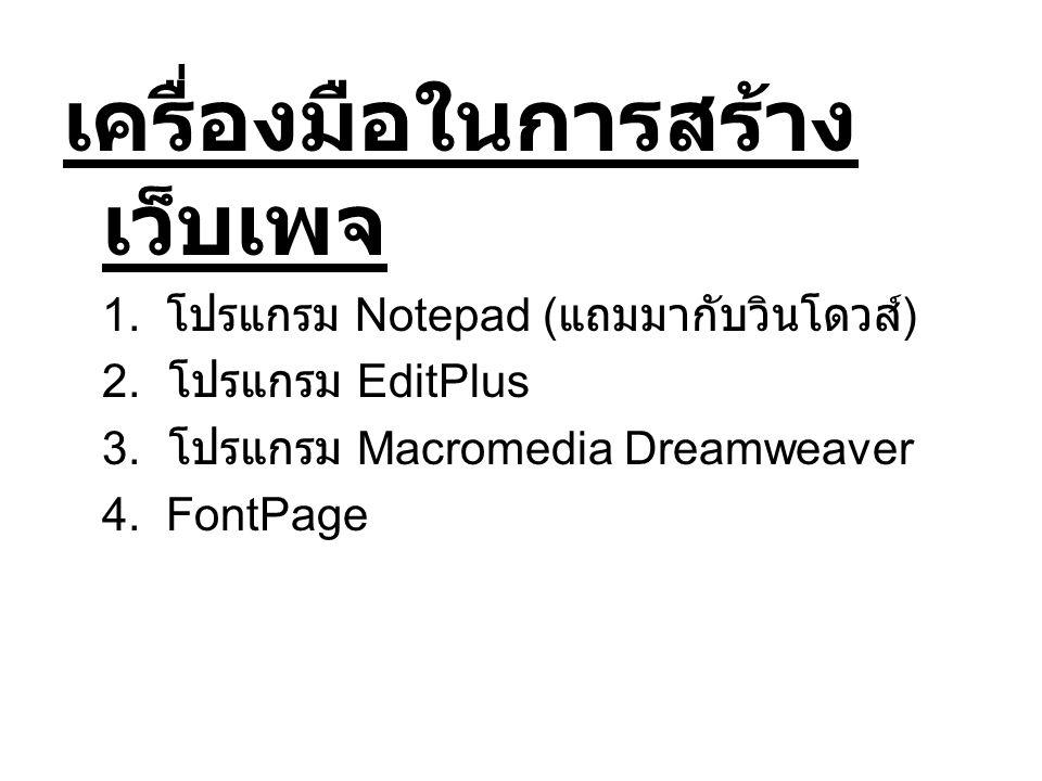เครื่องมือในการสร้าง เว็บเพจ 1. โปรแกรม Notepad ( แถมมากับวินโดวส์ ) 2. โปรแกรม EditPlus 3. โปรแกรม Macromedia Dreamweaver 4. FontPage