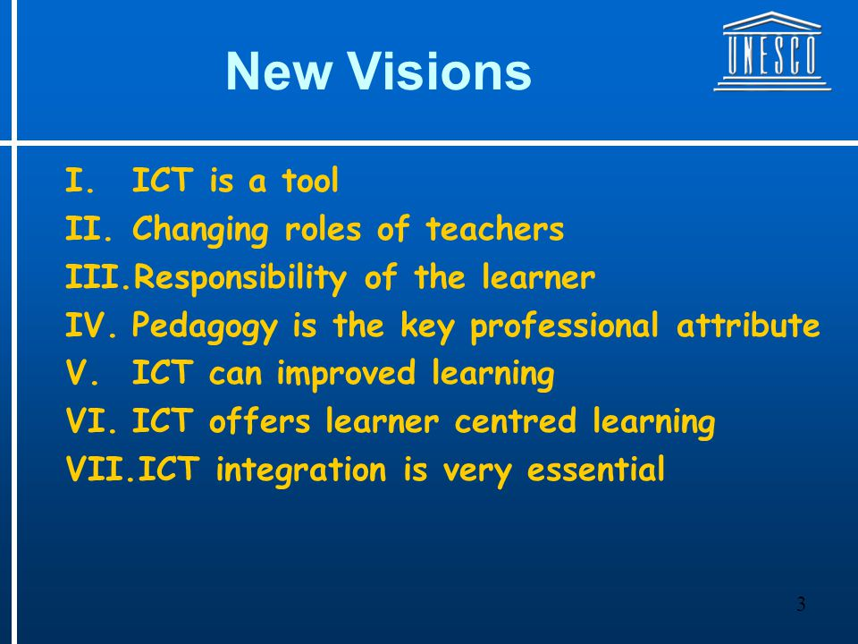 3 New Visions I.ICT is a tool II.Changing roles of teachers III.Responsibility of the learner IV.Pedagogy is the key professional attribute V.ICT can