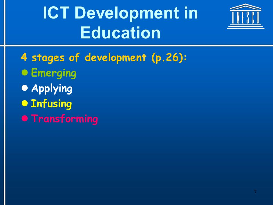 7 ICT Development in Education 4 stages of development (p.26): Emerging Applying Infusing Transforming
