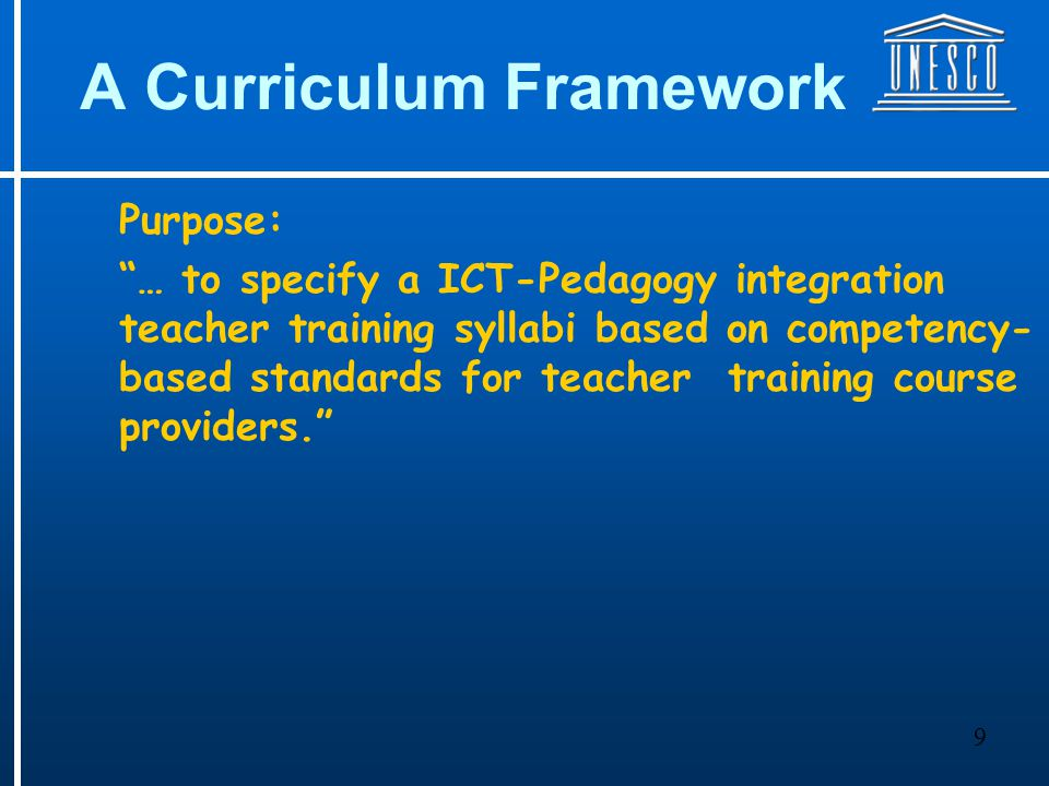 9 A Curriculum Framework Purpose: … to specify a ICT-Pedagogy integration teacher training syllabi based on competency- based standards for teacher training course providers.