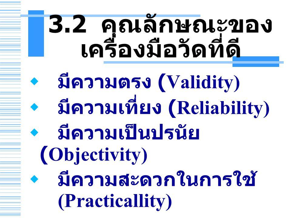 3.2 คุณลักษณะของ เครื่องมือวัดที่ดี  มีความตรง (Validity)  มีความเที่ยง (Reliability)  มีความเป็นปรนัย (Objectivity)  มีความสะดวกในการใช้ (Practicallity)