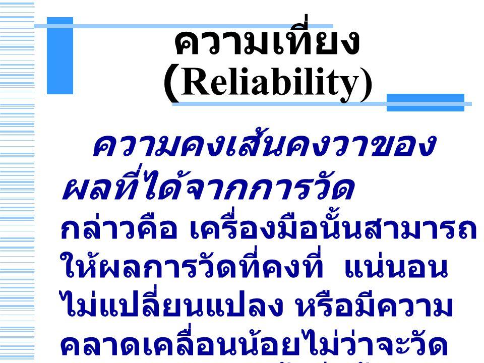 ความเที่ยง (Reliability) ความคงเส้นคงวาของ ผลที่ได้จากการวัด กล่าวคือ เครื่องมือนั้นสามารถ ให้ผลการวัดที่คงที่ แน่นอน ไม่แปลี่ยนแปลง หรือมีความ คลาดเคลื่อนน้อยไม่ว่าจะวัด กับคนกลุ่มเดิมซ้ำกี่ครั้ง ก็ ได้ผลเหมือนเดิม