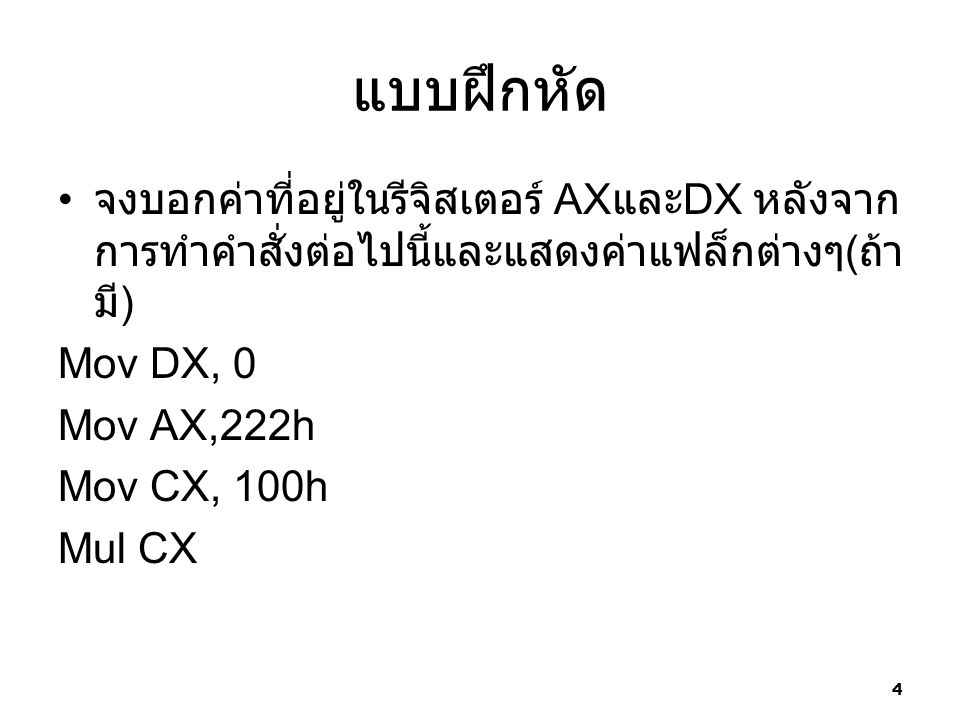 แบบฝึกหัด จงบอกค่าที่อยู่ในรีจิสเตอร์ AX และ DX หลังจาก การทำคำสั่งต่อไปนี้และแสดงค่าแฟล็กต่างๆ ( ถ้า มี ) Mov DX, 0 Mov AX,222h Mov CX, 100h Mul CX 4