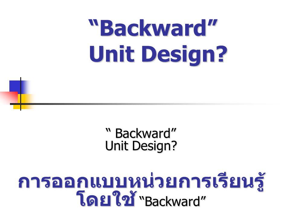 กระบวนการการออกแบบแบบ Backward มาตรฐานและรายละเอียด แนวคิดสำคัญ ความเข้าใจและชุดคำถามที่ สำคัญ ทักษะต่างๆและองค์ความรู้ ร่องรอยหลักฐาน