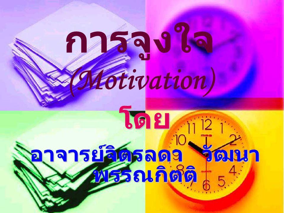 โดย อาจารย์จิตรลดา วัฒนา พรรณกิตติ การจูงใจ (Motivation)
