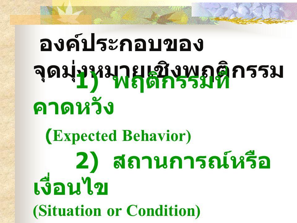 องค์ประกอบของ จุดมุ่งหมายเชิงพฤติกรรม 1) พฤติกรรมที่ คาดหวัง (Expected Behavior) 2) สถานการณ์หรือ เงื่อนไข (Situation or Condition) 3) เกณฑ์ (Criteria