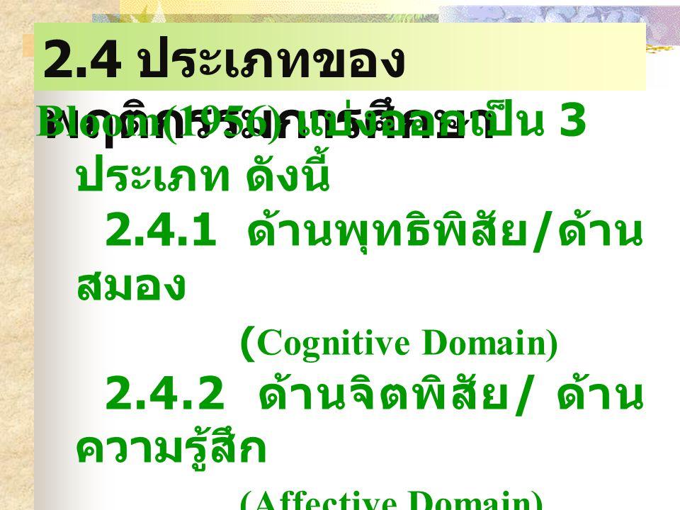 2.4 ประเภทของ พฤติกรรมการศึกษา Bloom(1956) แบ่งออกเป็น 3 ประเภท ดังนี้ 2.4.1 ด้านพุทธิพิสัย / ด้าน สมอง (Cognitive Domain) 2.4.2 ด้านจิตพิสัย / ด้าน ความรู้สึก (Affective Domain) 2.4.3 ด้านทักษะพิสัย / ด้านการปฏิบัติ (Psychomotor Domain)