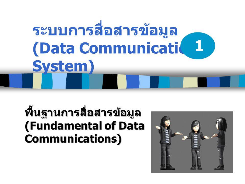 ระบบการสื่อสารข้อมูล (Data Communication System) พื้นฐานการสื่อสารข้อมูล (Fundamental of Data Communications) 1