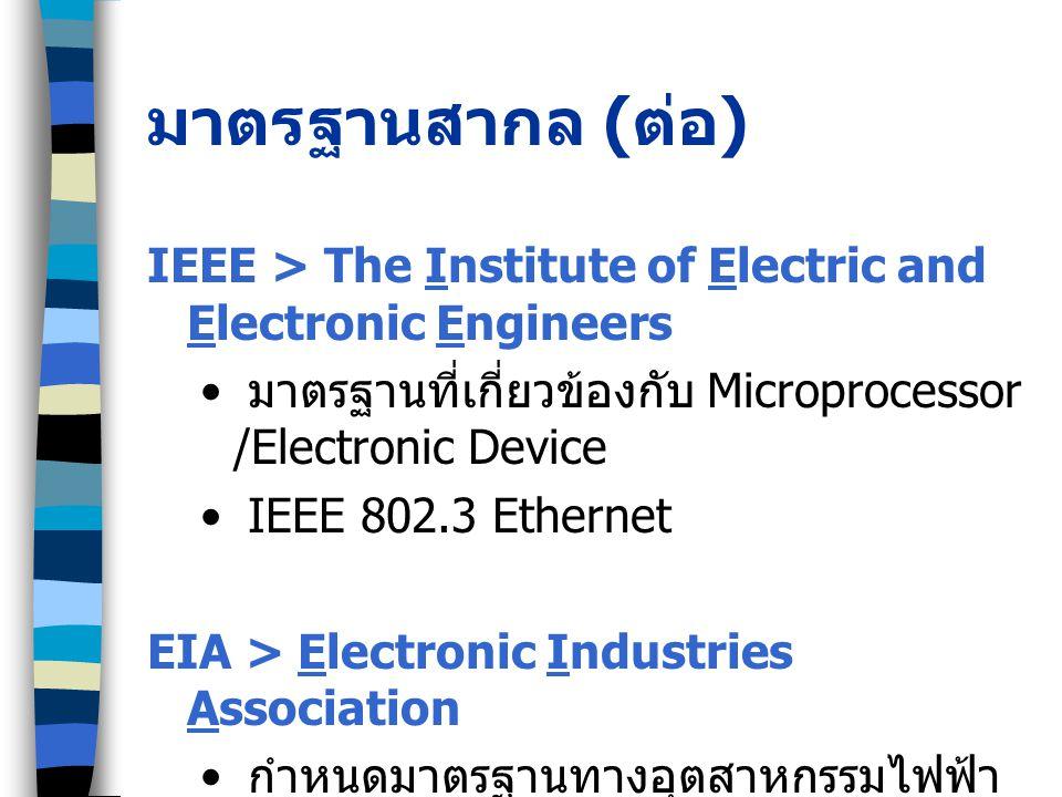 มาตรฐานสากล ( ต่อ ) IEEE > The Institute of Electric and Electronic Engineers มาตรฐานที่เกี่ยวข้องกับ Microprocessor /Electronic Device IEEE 802.3 Ethernet EIA > Electronic Industries Association กำหนดมาตรฐานทางอุตสาหกรรมไฟฟ้า อิเล็กทรอนิกส์
