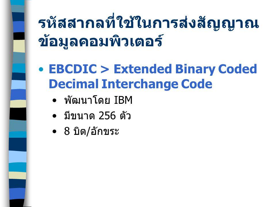รหัสสากลที่ใช้ในการส่งสัญญาณ ข้อมูลคอมพิวเตอร์ EBCDIC > Extended Binary Coded Decimal Interchange Code พัฒนาโดย IBM มีขนาด 256 ตัว 8 บิต / อักขระ