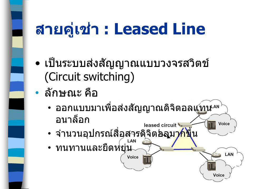 สายคู่เช่า : Leased Line เป็นระบบส่งสัญญาณแบบวงจรสวิตช์ (Circuit switching) ลักษณะ คือ ออกแบบมาเพื่อส่งสัญญาณดิจิตอลแทน อนาล็อก จำนวนอุปกรณ์สื่อสารดิจิตอลมากขึ้น ทนทานและยืดหยุ่น