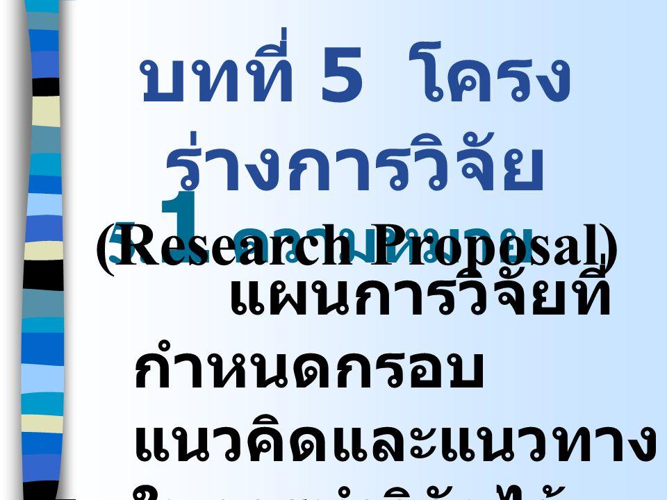 5. 1 ความหมาย แผนการวิจัยที่ กำหนดกรอบ แนวคิดและแนวทาง ในการทำวิจัยไว้ ล่วงหน้า บทที่ 5 โครง ร่างการวิจัย (Research Proposal)