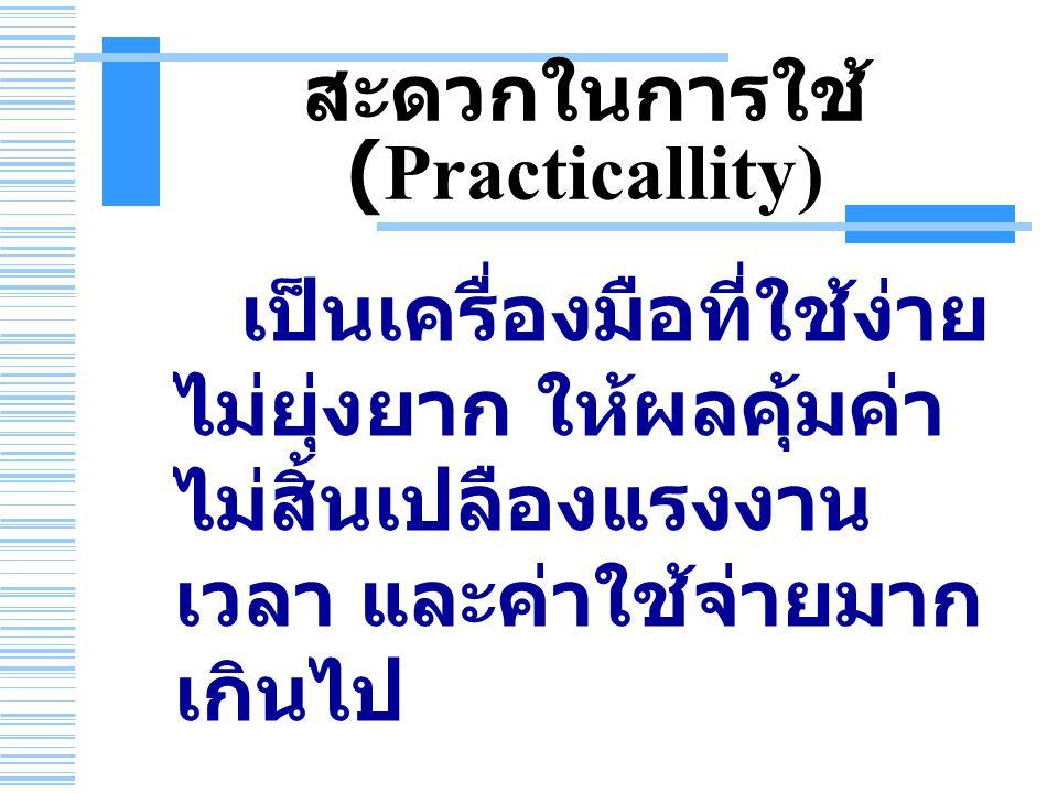 สะดวกในการใช้ (Practicallity) เป็นเครื่องมือที่ใช้ง่าย ไม่ยุ่งยาก ให้ผลคุ้มค่า ไม่สิ้นเปลืองแรงงาน เวลา และค่าใช้จ่ายมาก เกินไป