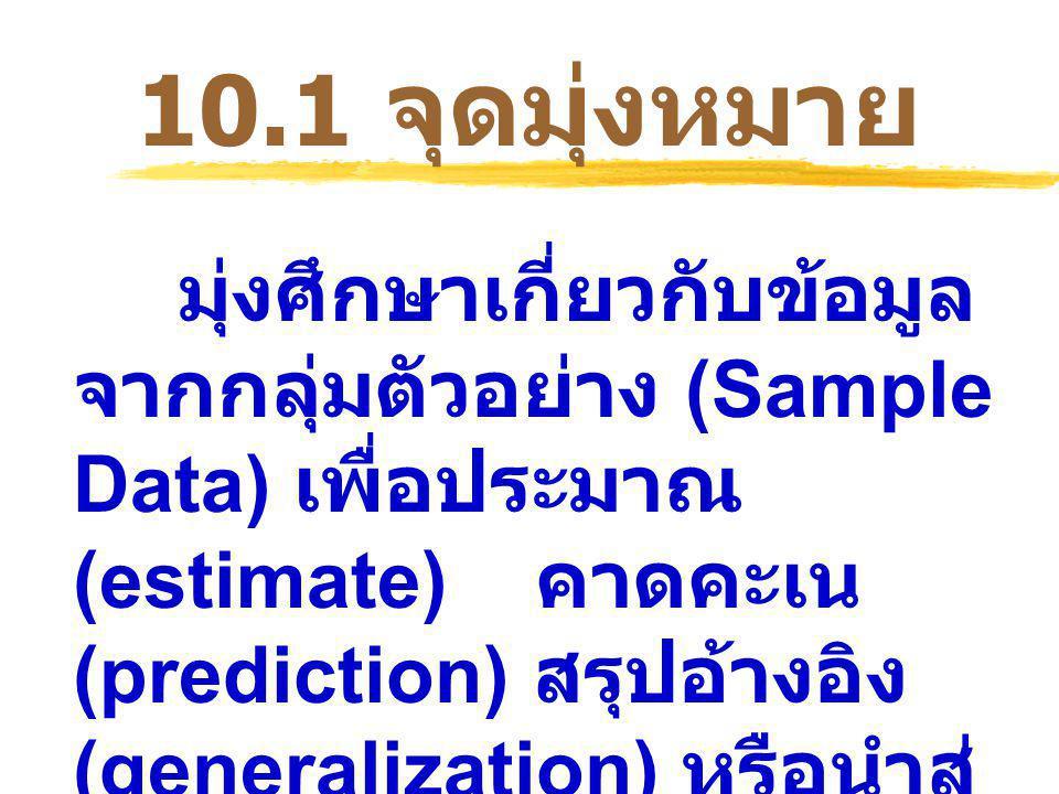 มุ่งศึกษาเกี่ยวกับข้อมูล จากกลุ่มตัวอย่าง (Sample Data) เพื่อประมาณ (estimate) คาดคะเน (prediction) สรุปอ้างอิง (generalization) หรือนำสู่ การตัดสินใจ (reaching decision) ไปยังประชากร เป้าหมาย 10.1 จุดมุ่งหมาย
