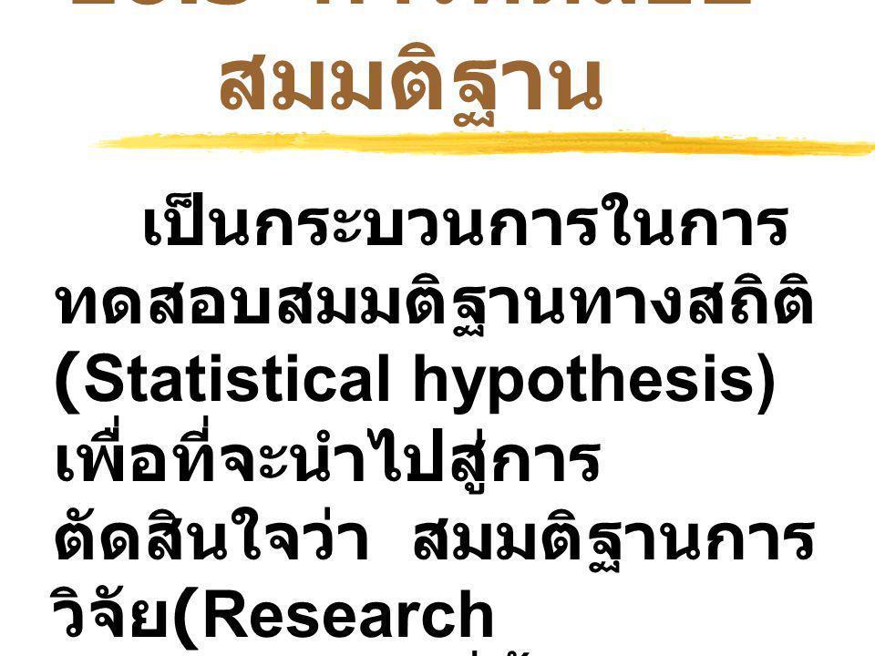 10.3 การทดสอบ สมมติฐาน เป็นกระบวนการในการ ทดสอบสมมติฐานทางสถิติ (Statistical hypothesis) เพื่อที่จะนำไปสู่การ ตัดสินใจว่า สมมติฐานการ วิจัย (Research hypothesis) ที่ตั้งไว้ เกี่ยวกับ ประชากรที่ ศึกษาถูกต้อง / เป็นจริง หรือไม่
