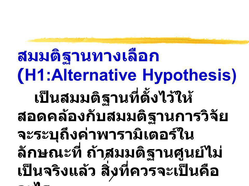 สมมติฐานทางเลือก (H1:Alternative Hypothesis) เป็นสมมติฐานที่ตั้งไว้ให้ สอดคล้องกับสมมติฐานการวิจัย จะระบุถึงค่าพารามิเตอร์ใน ลักษณะที่ ถ้าสมมติฐานศูนย์ไม่ เป็นจริงแล้ว สิ่งที่ควรจะเป็นคือ อะไร ตัวอย่าง H1 : µ = 30,H1 : µ > 30 H1 : µ 1 = µ 2,H1 : µ 1 < µ 2