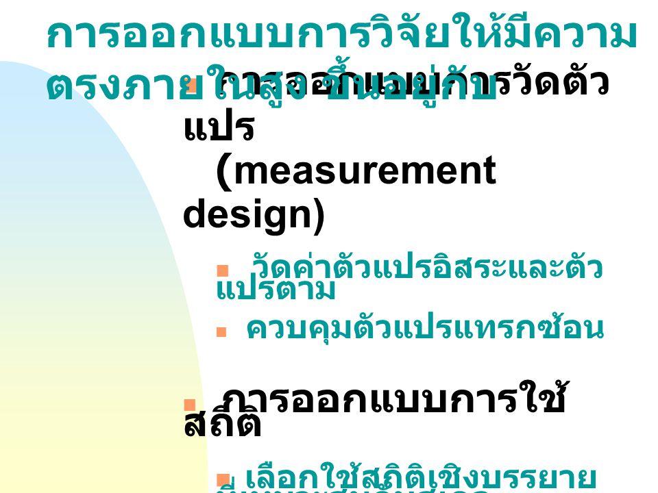 การออกแบบการวัดตัว แปร (measurement design) วัดค่าตัวแปรอิสระและตัว แปรตาม ควบคุมตัวแปรแทรกซ้อน การออกแบบการใช้ สถิติ เลือกใช้สถิติเชิงบรรยาย ที่เหมาะสมกับสเกล การวัดและวัตถุประสงค์ การวิจัย การวิเคราะห์และบรรยาย ข้อมูลกลุ่มตัวอย่างที่ ถูกต้อง การออกแบบการวิจัยให้มีความ ตรงภายในสูง ขึ้นอยู่กับ