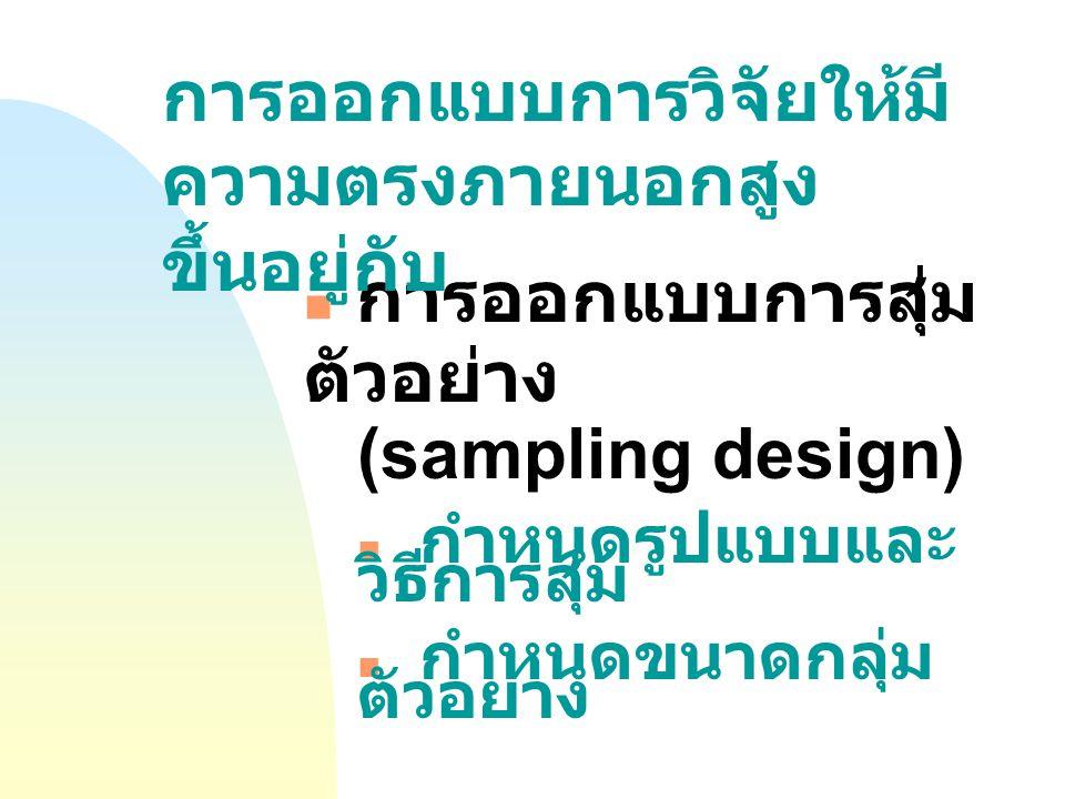 การออกแบบการสุ่ม ตัวอย่าง (sampling design) กำหนดรูปแบบและ วิธีการสุ่ม กำหนดขนาดกลุ่ม ตัวอย่าง การออกแบบการวิจัยให้มี ความตรงภายนอกสูง ขึ้นอยู่กับ