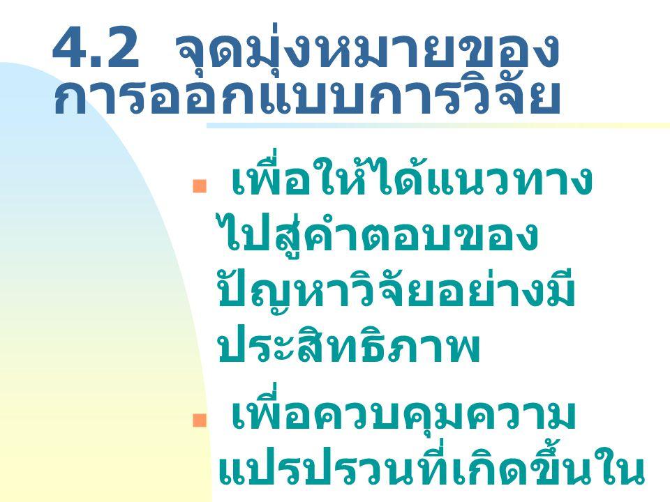 4.2 จุดมุ่งหมายของ การออกแบบการวิจัย เพื่อให้ได้แนวทาง ไปสู่คำตอบของ ปัญหาวิจัยอย่างมี ประสิทธิภาพ เพี่อควบคุมความ แปรปรวนที่เกิดขึ้นใน การวิจัย (Vari