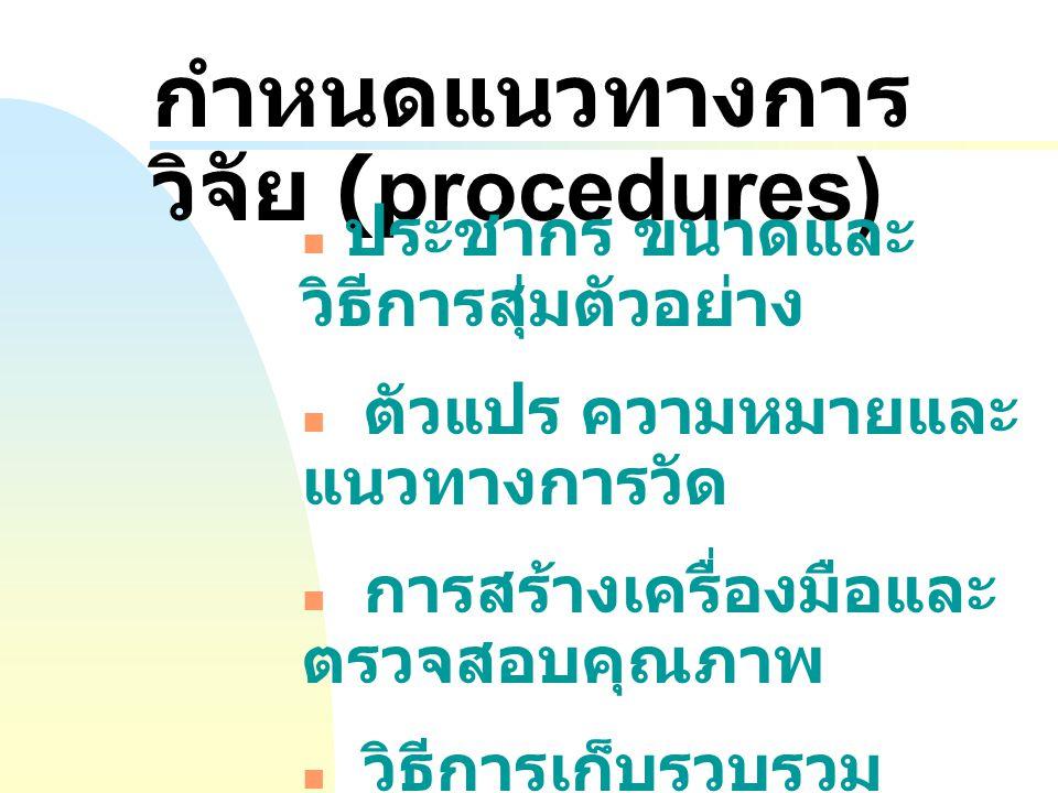 กำหนดแนวทางการ วิจัย (procedures) ประชากร ขนาดและ วิธีการสุ่มตัวอย่าง ตัวแปร ความหมายและ แนวทางการวัด การสร้างเครื่องมือและ ตรวจสอบคุณภาพ วิธีการเก็บร