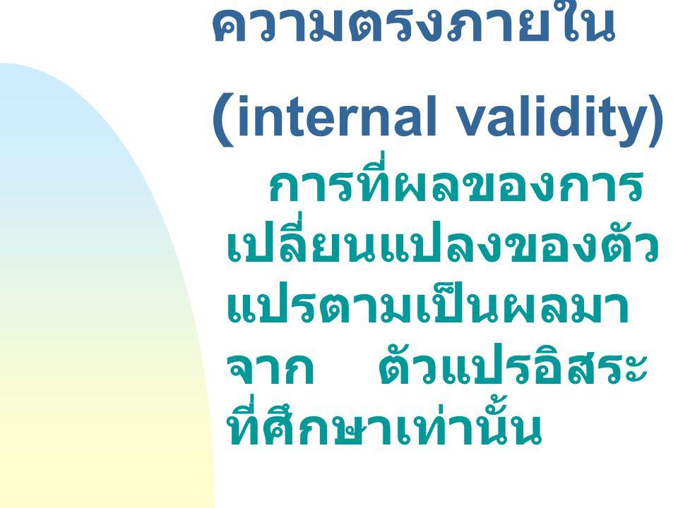 ความตรงภายใน (internal validity) การที่ผลของการ เปลี่ยนแปลงของตัว แปรตามเป็นผลมา จาก ตัวแปรอิสระ ที่ศึกษาเท่านั้น