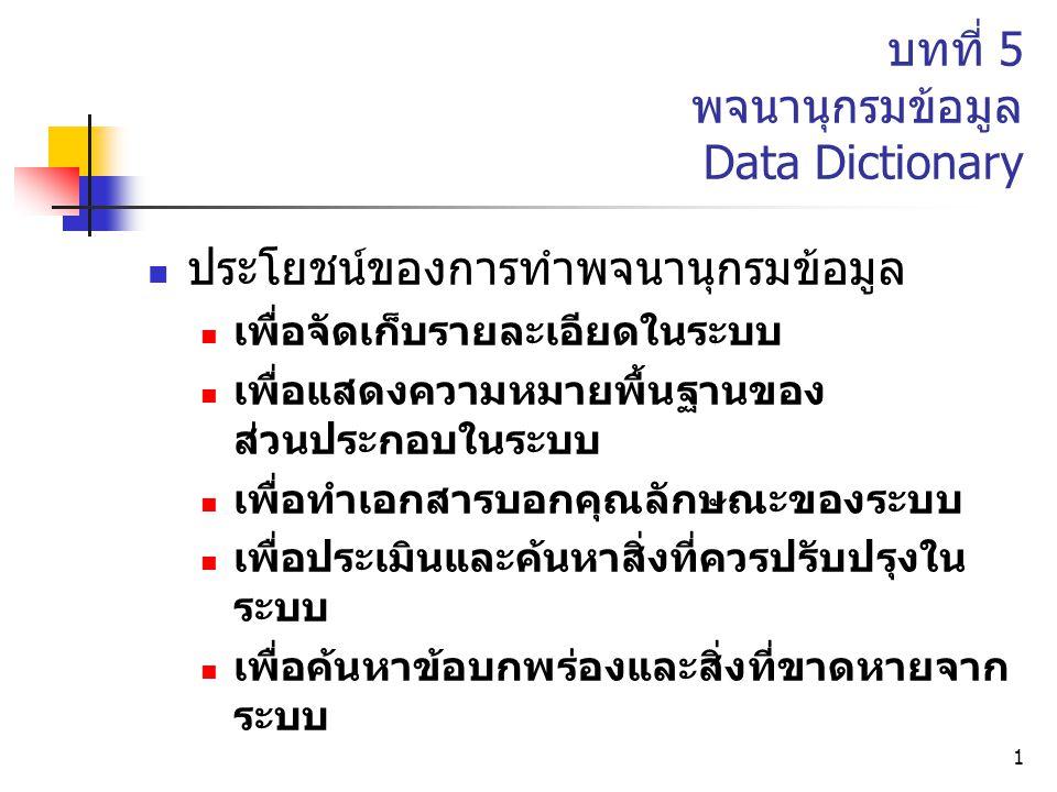 1 บทที่ 5 พจนานุกรมข้อมูล Data Dictionary ประโยชน์ของการทำพจนานุกรมข้อมูล เพื่อจัดเก็บรายละเอียดในระบบ เพื่อแสดงความหมายพื้นฐานของ ส่วนประกอบในระบบ เพ
