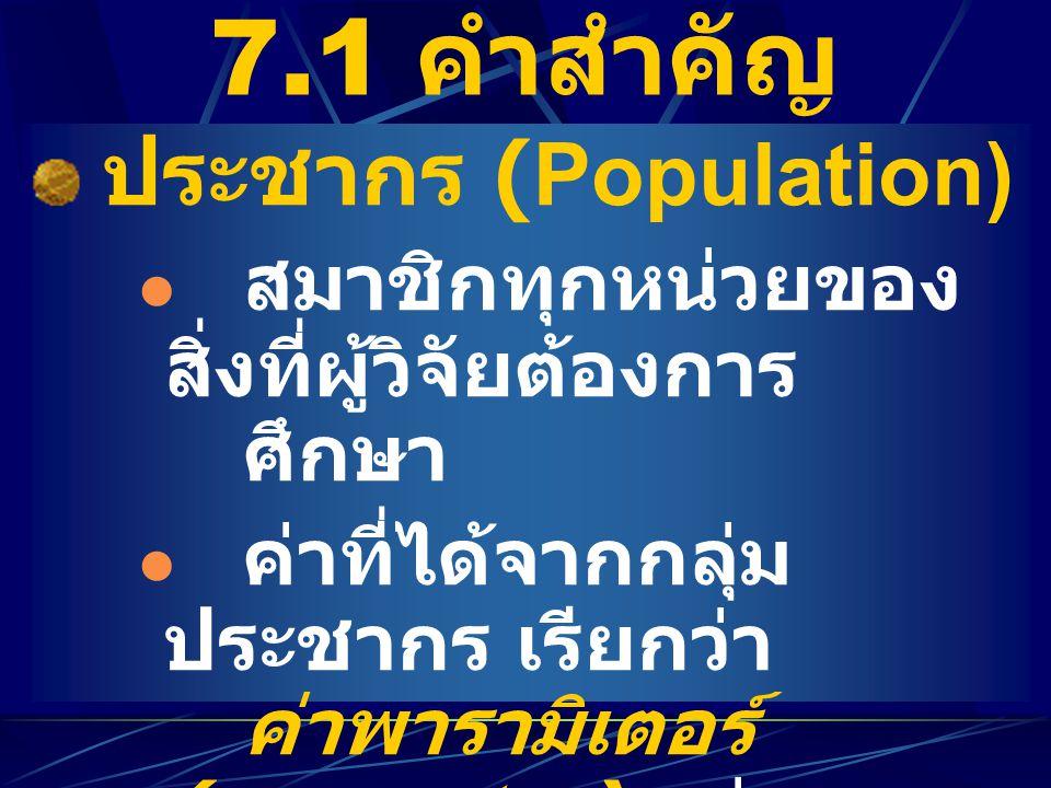 7.1 คำสำคัญ ประชากร (Population) สมาชิกทุกหน่วยของ สิ่งที่ผู้วิจัยต้องการ ศึกษา ค่าที่ได้จากกลุ่ม ประชากร เรียกว่า ค่าพารามิเตอร์ (parameter) เช่น µ,
