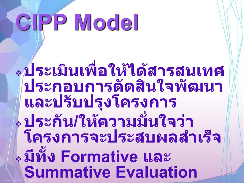 CIPP Model  ประเมินเพื่อให้ได้สารสนเทศ ประกอบการตัดสินใจพัฒนา และปรับปรุงโครงการ  ประกัน / ให้ความมั่นใจว่า โครงการจะประสบผลสำเร็จ  มีทั้ง Formativ