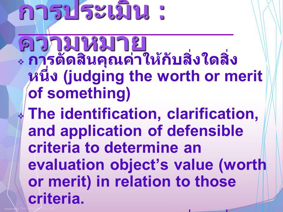 การประเมิน : ความหมาย  การตัดสินคุณค่าให้กับสิ่งใดสิ่ง หนึ่ง (judging the worth or merit of something)  The identification, clarification, and appli