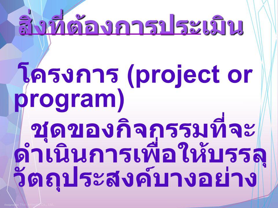 สิ่งที่ต้องการประเมิน โครงการ (project or program) ชุดของกิจกรรมที่จะ ดำเนินการเพื่อให้บรรลุ วัตถุประสงค์บางอย่าง