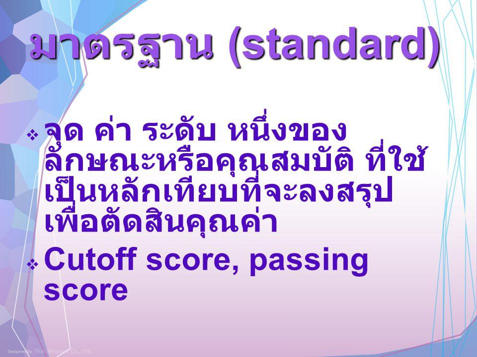 มาตรฐาน (standard)  จุด ค่า ระดับ หนึ่งของ ลักษณะหรือคุณสมบัติ ที่ใช้ เป็นหลักเทียบที่จะลงสรุป เพื่อตัดสินคุณค่า  Cutoff score, passing score