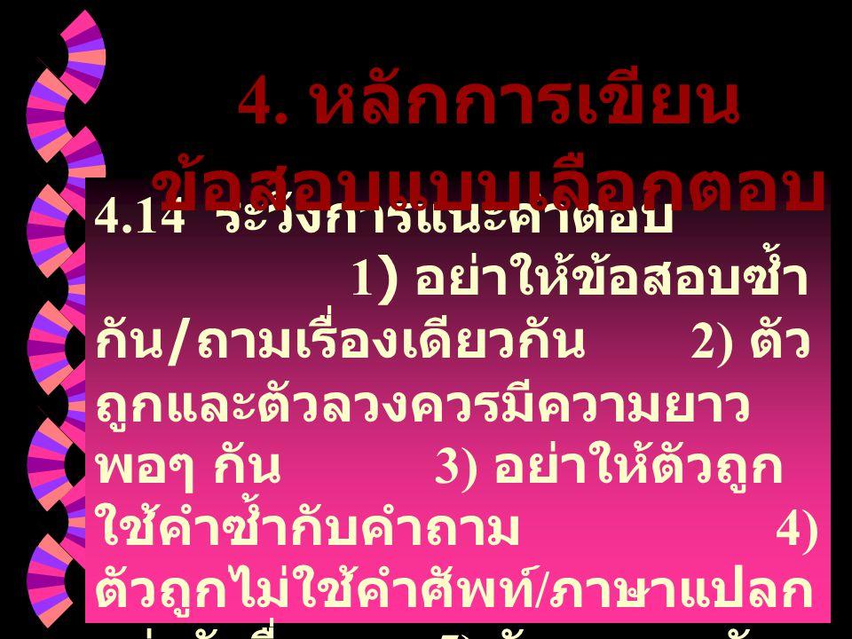 4.14 ระวังการแนะคำตอบ 1) อย่าให้ข้อสอบซ้ำ กัน / ถามเรื่องเดียวกัน 2) ตัว ถูกและตัวลวงควรมีความยาว พอๆ กัน 3) อย่าให้ตัวถูก ใช้คำซ้ำกับคำถาม 4) ตัวถูกไ