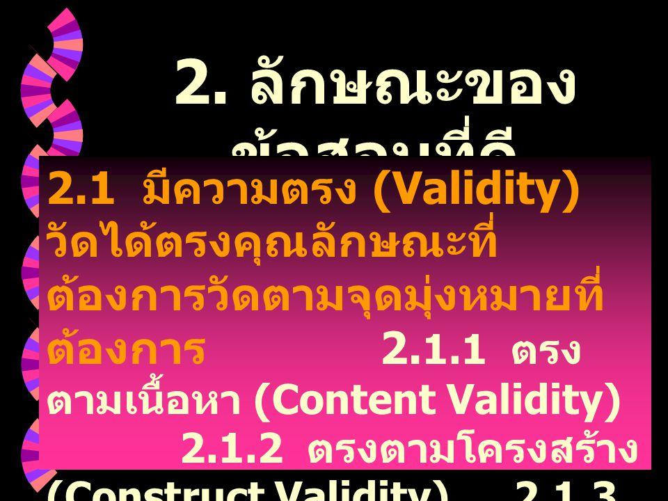 2. ลักษณะของ ข้อสอบที่ดี 2.1 มีความตรง (Validity) วัดได้ตรงคุณลักษณะที่ ต้องการวัดตามจุดมุ่งหมายที่ ต้องการ 2. 1.1 ตรง ตามเนื้อหา (Content Validity) 2
