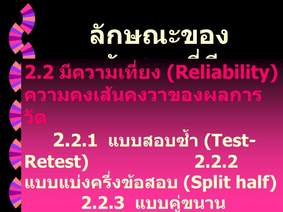 ลักษณะของ ข้อสอบที่ดี ( ต่อ ) 2.2 มีความเที่ยง (Reliability) ความคงเส้นคงวาของผลการ วัด 2. 2.1 แบบสอบซ้ำ (Test- Retest) 2.2.2 แบบแบ่งครึ่งข้อสอบ (Spli