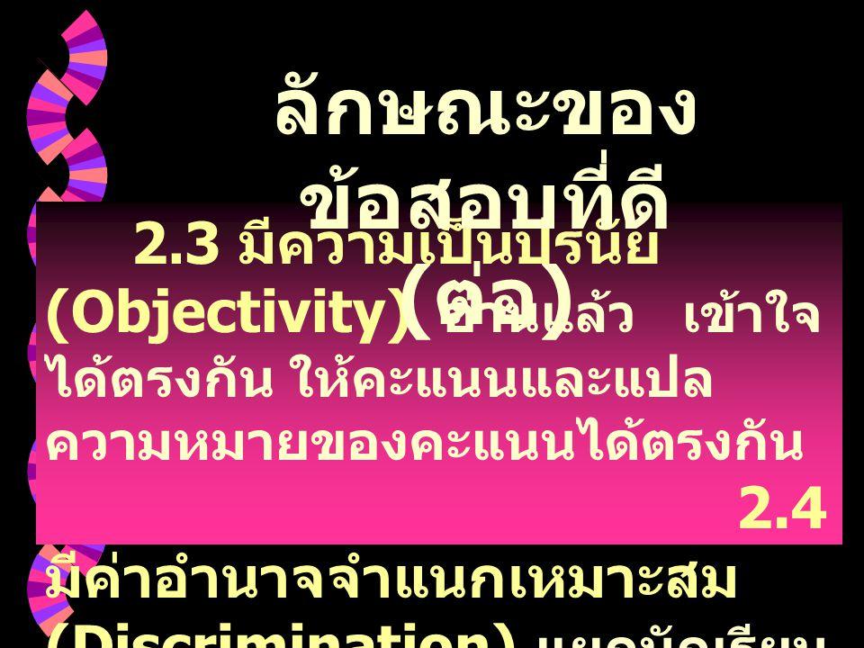 2. 3 มีความเป็นปรนัย (Objectivity) อ่านแล้ว เข้าใจ ได้ตรงกัน ให้คะแนนและแปล ความหมายของคะแนนได้ตรงกัน 2.4 มีค่าอำนาจจำแนกเหมาะสม (Discrimination) แยกน