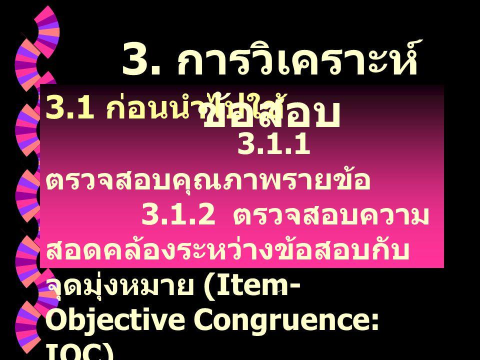 3.1 ก่อนนำไปใช้ 3.1.1 ตรวจสอบคุณภาพรายข้อ 3.1.2 ตรวจสอบความ สอดคล้องระหว่างข้อสอบกับ จุดมุ่งหมาย (Item- Objective Congruence: IOC) 3. การวิเคราะห์ ข้อ