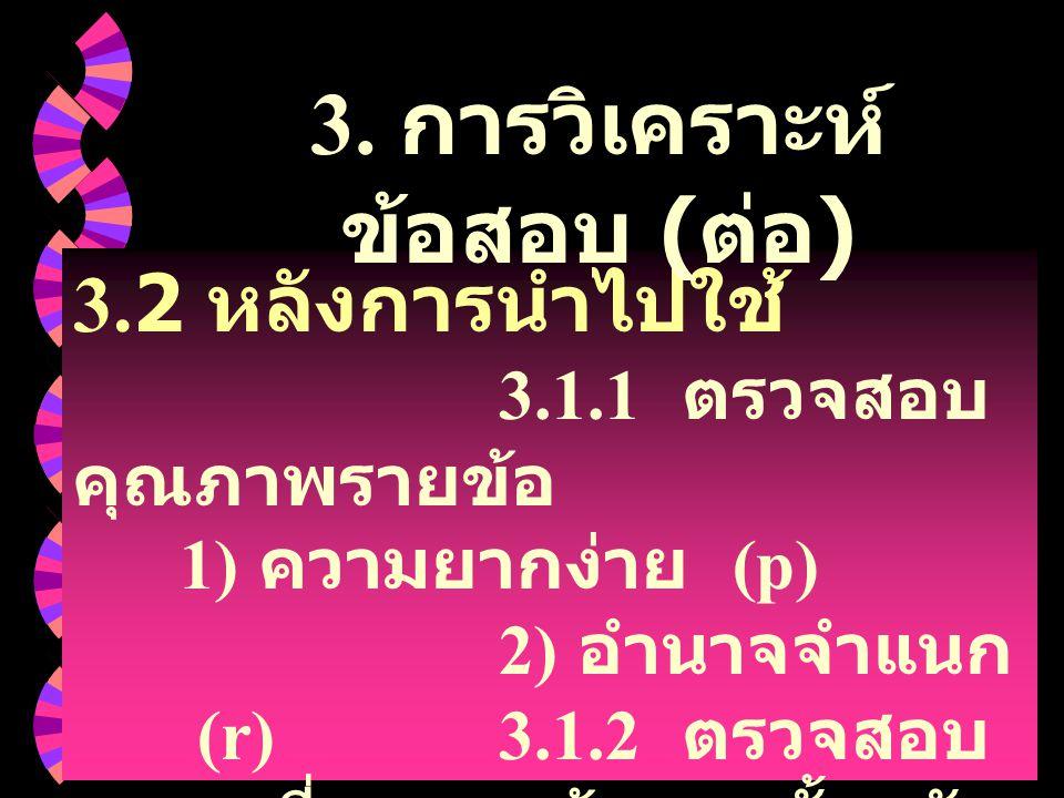 3.2 หลังการนำไปใช้ 3.1.1 ตรวจสอบ คุณภาพรายข้อ 1) ความยากง่าย (p) 2) อำนาจจำแนก (r)3.1.2 ตรวจสอบ ความเที่ยงของข้อสอบทั้งฉบับ (KR-20) 3. การวิเคราะห์ ข้